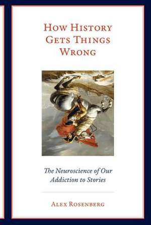 How History Gets Things Wrong – The Neuroscience of Our Addiction to Stories de Alex Rosenberg