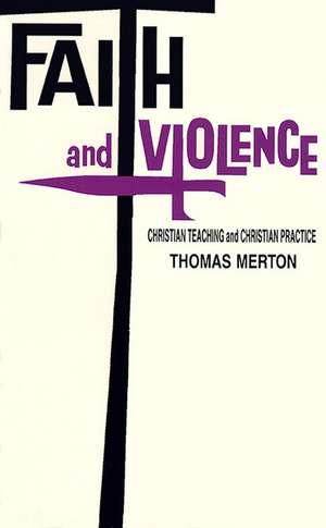 Faith and Violence: Christian Teaching and Christian Practice de Thomas Merton