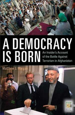 A Democracy Is Born:  An Insider's Account of the Battle Against Terrorism in Afghanistan de Matthew J. Morgan