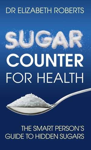 Sugar Counter for Health: The Smart Person's Guide to Hidden Sugars de Dr. Dr. Elizabeth Roberts