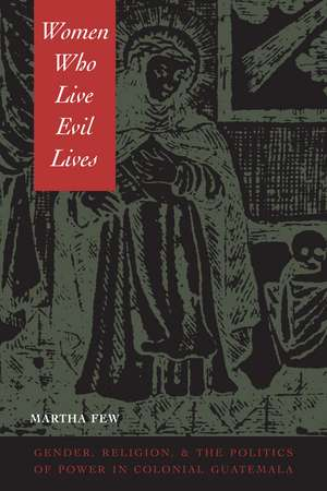 Women Who Live Evil Lives:  Gender, Religion, and the Politics of Power in Colonial Guatemala, 1650-1750 de Martha Few