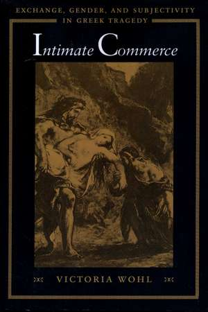 Intimate Commerce:  Exchange, Gender, and Subjectivity in Greek Tragedy de Victoria Wohl