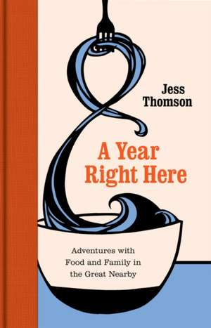 A Year Right Here: Adventures with Food and Family in the Great Nearby de Jess Thomson
