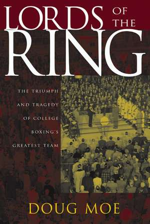 Lords of the Ring: The Triumph and Tragedy of College Boxing's Greatest Team de Doug Moe