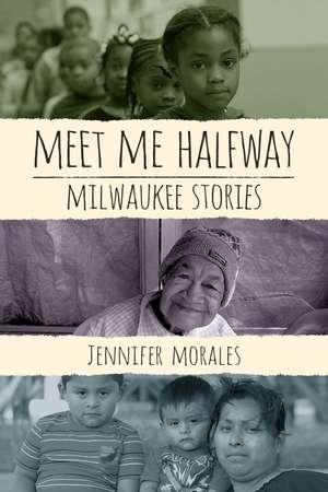 Meet Me Halfway: Milwaukee Stories de Jennifer Morales