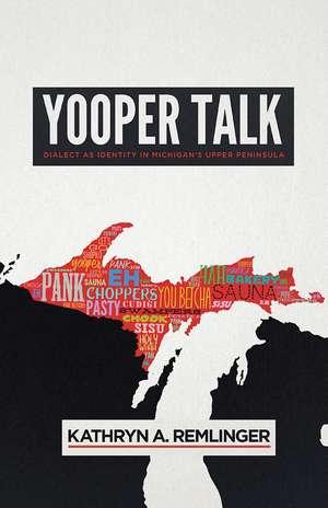 Yooper Talk: Dialect as Identity in Michigan's Upper Peninsula de Kathryn A. Remlinger