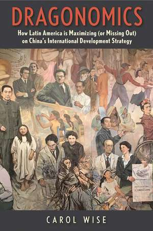 Dragonomics: How Latin America Is Maximizing (or Missing Out on) China's International Development Strategy de Carol Wise