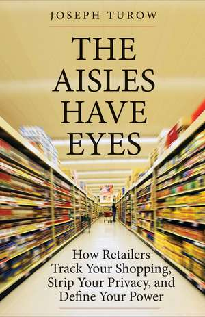 The Aisles Have Eyes: How Retailers Track Your Shopping, Strip Your Privacy, and Define Your Power de Joseph Turow