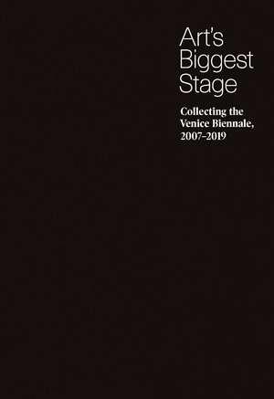 Art's Biggest Stage: Collecting the Venice Biennale, 2007–2019 de Brian Sholis