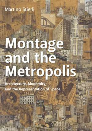 Montage and the Metropolis: Architecture, Modernity, and the Representation of Space de Martino Stierli