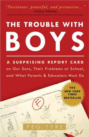 The Trouble with Boys:  A Surprising Report Card on Our Sons, Their Problems at School, and What Parents and Educators Must Do de Peg Tyre