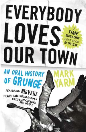 Everybody Loves Our Town:  An Oral History of Grunge de Mark Yarm