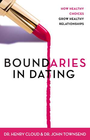 Boundaries in Dating: How Healthy Choices Grow Healthy Relationships de Henry Cloud
