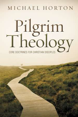 Pilgrim Theology: Core Doctrines for Christian Disciples de Michael Horton