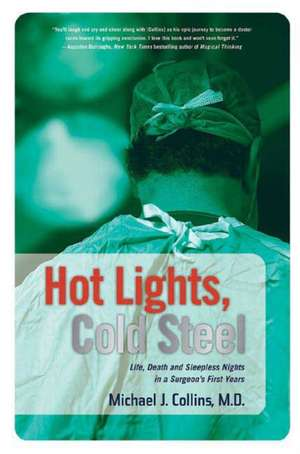 Hot Lights, Cold Steel:  Life, Death and Sleepless Nights in a Surgeon's First Years de Michael J. Collins