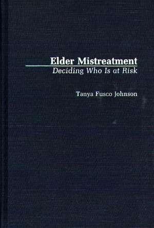 Elder Mistreatment:  Deciding Who Is at Risk de Tanya F. Johnson