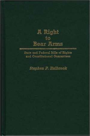 A Right to Bear Arms:  State and Federal Bills of Rights and Constitutional Guarantees de Stephen P. Halbrook