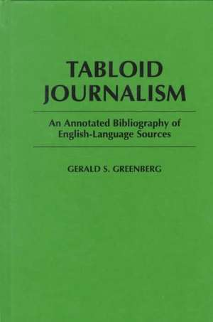 Tabloid Journalism:  An Annotated Bibliography of English-Language Sources de Gerald S. Greenberg