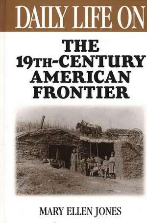 Daily Life on the Nineteenth Century American Frontier de Mary Ellen Jones