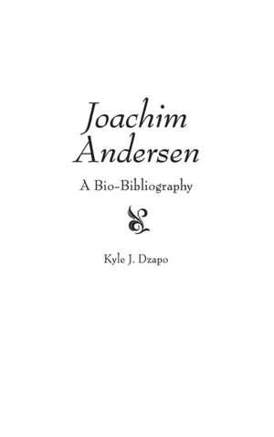 Joachim Andersen:  A Bio-Bibliography de Kyle Jean Dzapo