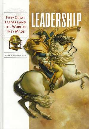 Leadership:  Fifty Great Leaders and the Worlds They Made de Mark Robert Polelle