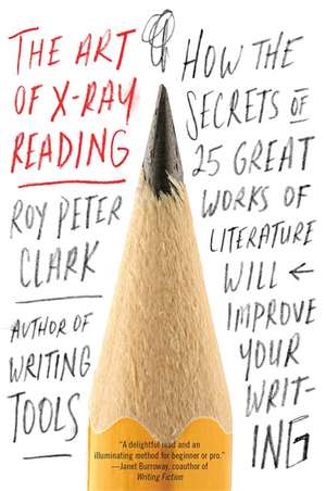 The Art of X-Ray Reading: How the Secrets of 25 Great Works of Literature Will Improve Your Writing de Roy Peter Clark