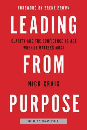 Leading from Purpose: Clarity and the Confidence to Act When It Matters Most de Nick Craig