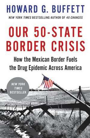 Our 50-State Border Crisis: How the Mexican Border Fuels the Drug Epidemic Across America de Howard G. Buffett