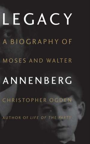 Legacy: A Biography of Moses and Walter Annenberg de Christopher Ogden