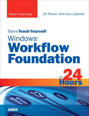 Sams Teach Yourself Windows Workflow Foundation in 24 Hours:  Principles, Techniques, and Tools de Robert Eisenberg