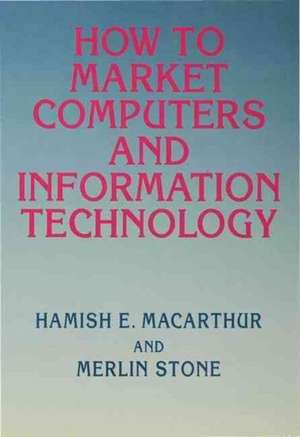 How to Market Computers and Information Technology de Hamish E. Macarthur
