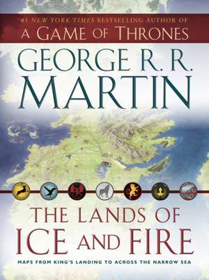 Lands of Ice and Fire: Maps from King's Landing to Across the Narrow Sea de George R. R. Martin