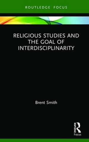 Religious Studies and the Goal of Interdisciplinarity de Brent Smith