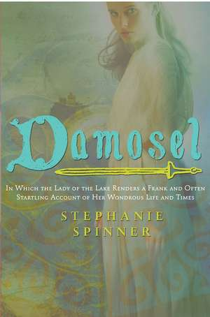Damosel: In Which the Lady of the Lake Renders a Frank and Often Startling Account of her Wondrous Life and Times de Stephanie Spinner