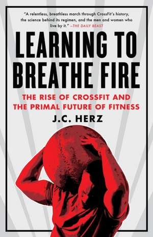 Learning to Breathe Fire:  The Rise of Crossfit and the Primal Future of Fitness de J. C. Herz
