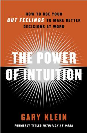The Power of Intuition:  How to Use Your Gut Feelings to Make Better Decisions at Work de Gary Klein