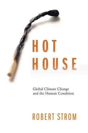 Hot House: Global Climate Change and the Human Condition de Robert G. Strom