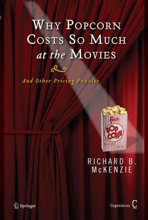 Why Popcorn Costs So Much at the Movies: And Other Pricing Puzzles de Richard B. McKenzie