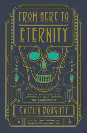 From Here to Eternity – Traveling the World to Find the Good Death de Caitlin Doughty