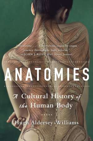 Anatomies – A Cultural History of the Human Body de Hugh Aldersey–willia