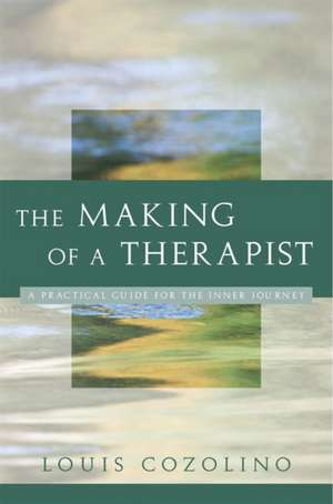 The Making of a Therapist – A Practical Guide for the Inner Journey de Louis Cozolino