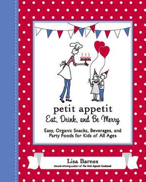 Petit Appetit:  Easy, Organic Snacks, Beverages, and Party Foods for Kids of All Ages de Lisa Barnes