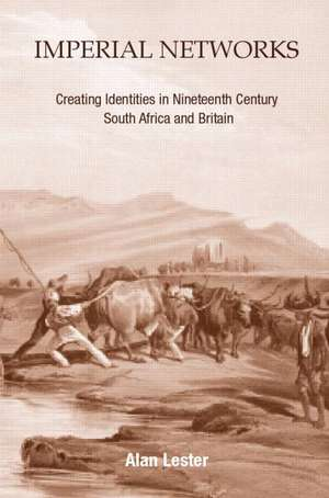 Imperial Networks:  Creating Identities in Nineteenth-Century South Africa and Britain de Alan Lester