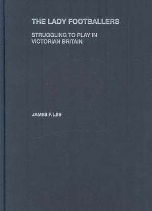 The Lady Footballers:  Struggling to Play in Victorian Britain de Lee J. Ames