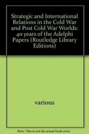 Strategic and International Relations in the Cold War and Post Cold War Worlds: 40 years of the Adelphi Papers de various