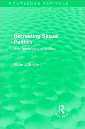 Recreating Sexual Politics (Routledge Revivals): Men, Feminism and Politics de Victor Seidler