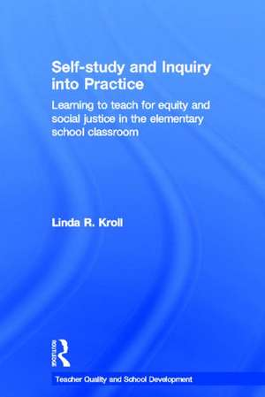 Self-Study and Inquiry Into Practice: Learning to Teach for Equity and Social Justice in the Elementary School Classroom de Linda Ruth Kroll