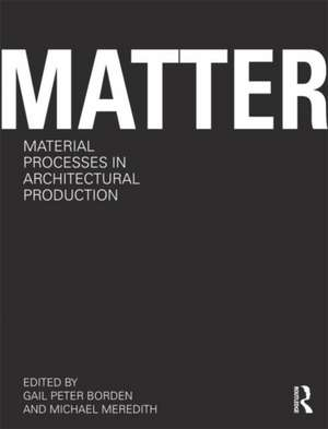 Matter:  Material Processes in Architectural Production de Gail Peter Borden