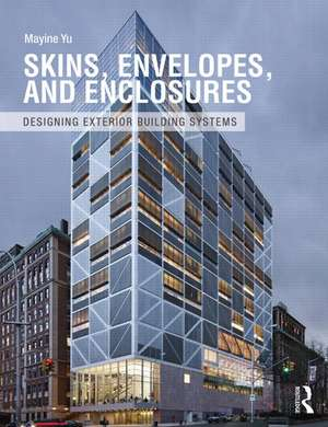 Skins, Envelopes, and Enclosures:  Concepts for Designing Building Exteriors de Mayine Yu