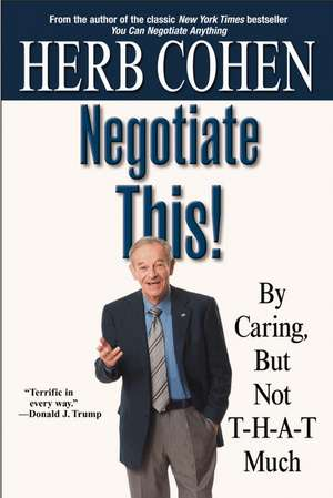 Negotiate This!: By Caring, But Not T-H-A-T Much de Herb Cohen